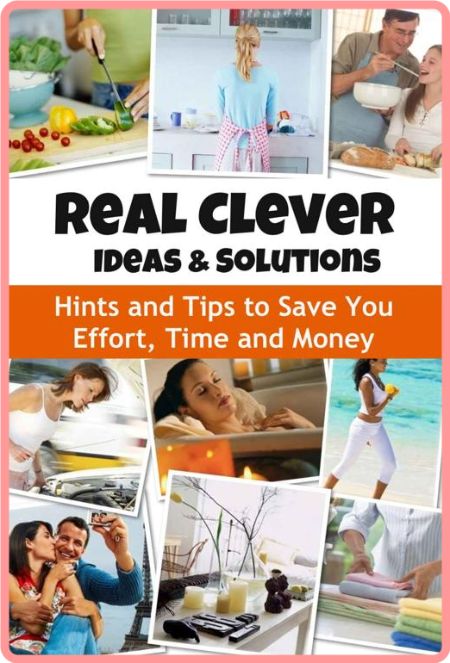 Real Clever Ideas and Solutions - Hints and Tips to Save You Effort, Time and Money