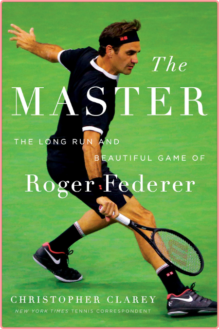 The Master  The Brilliant Career of Roger Federer by Christopher Clarey