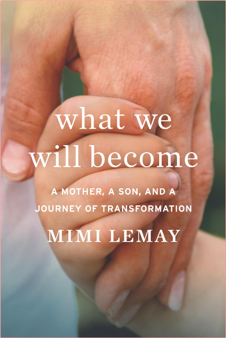 What We Will Become  A Mother, a Son, and a Journey of Transformation by Mimi Lemay