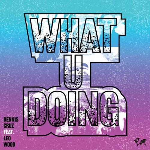 Dennis Cruz feat. Leo Wood — What U Doing (2021)