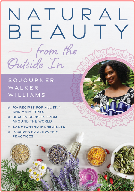 Natural Beauty From The Outside In - 70+ Recipes For All Skin And Hair Types