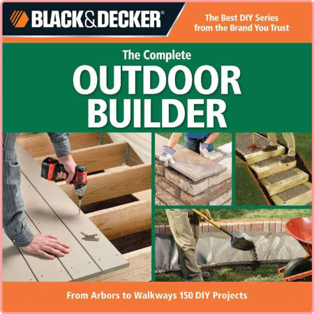 The Complete Outdoor Builder From Arbors To Walkways 150 Diy Projects Black Decker