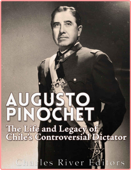 Augusto Pinochet  The Life and Legacy of Chile's Controversial Dictator by Charles River Editors